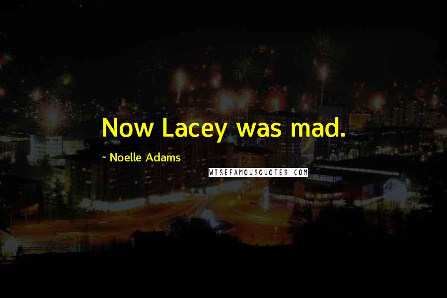 Noelle Adams quotes: Now Lacey was mad.