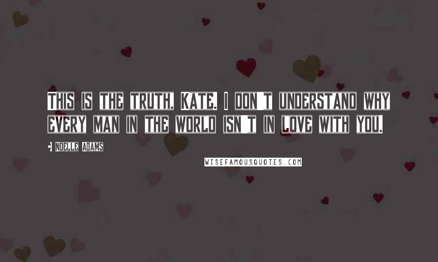 Noelle Adams quotes: This is the truth, Kate. I don't understand why every man in the world isn't in love with you.