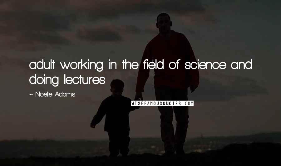 Noelle Adams quotes: adult working in the field of science and doing lectures