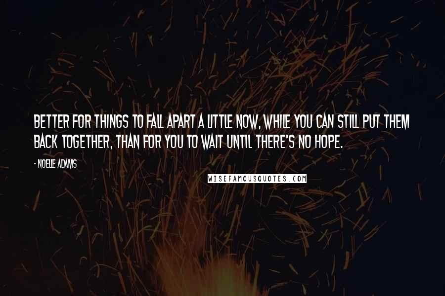 Noelle Adams quotes: Better for things to fall apart a little now, while you can still put them back together, than for you to wait until there's no hope.