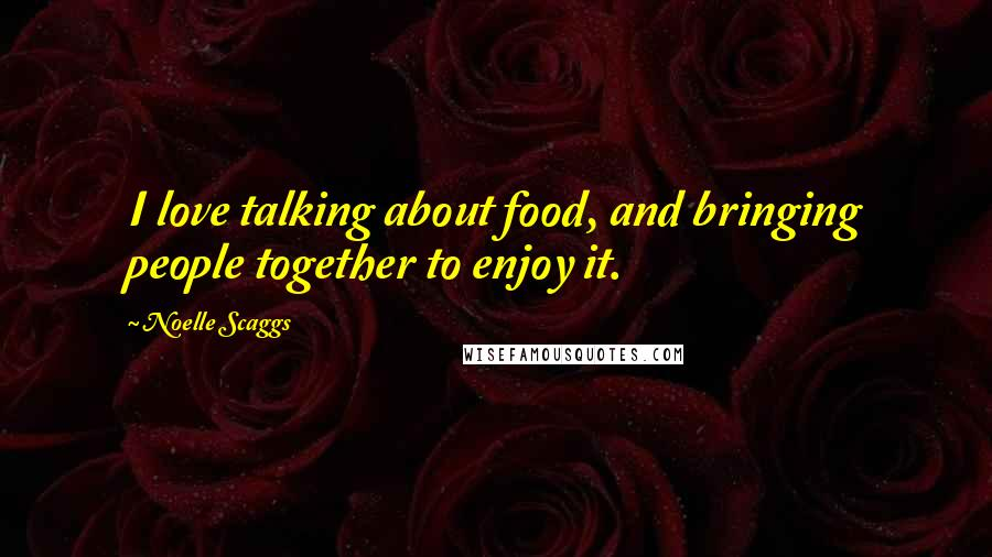 Noelle Scaggs quotes: I love talking about food, and bringing people together to enjoy it.