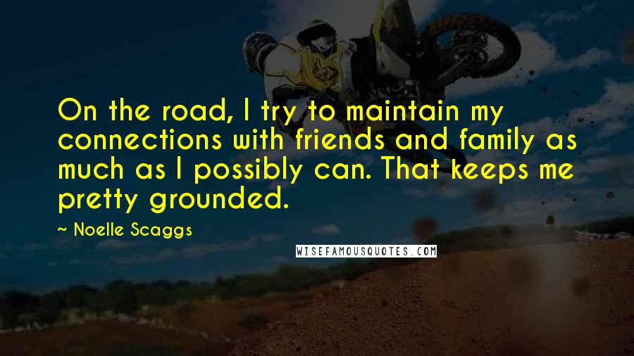Noelle Scaggs quotes: On the road, I try to maintain my connections with friends and family as much as I possibly can. That keeps me pretty grounded.