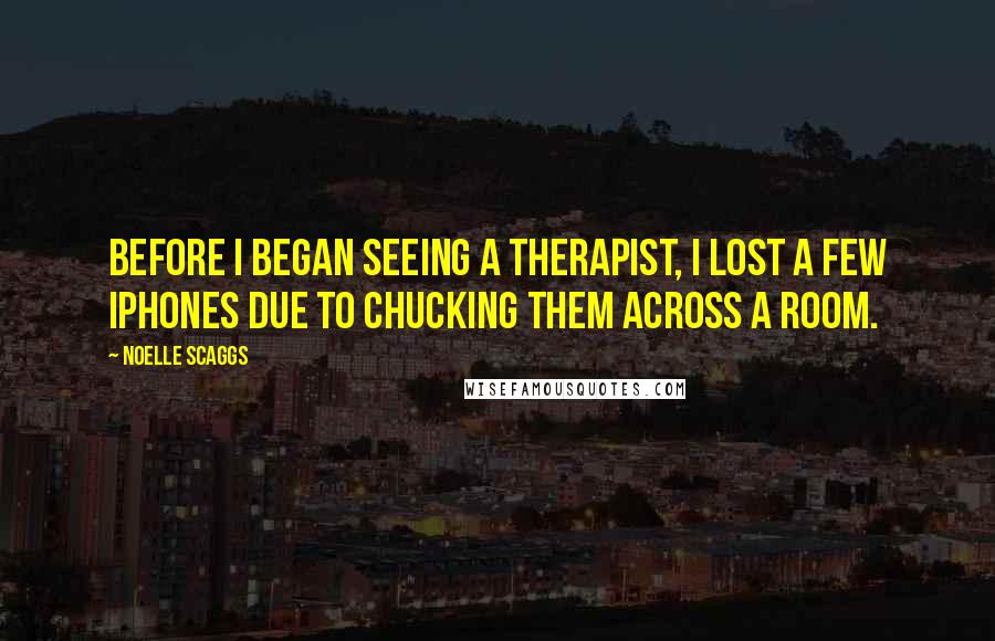 Noelle Scaggs quotes: Before I began seeing a therapist, I lost a few iPhones due to chucking them across a room.