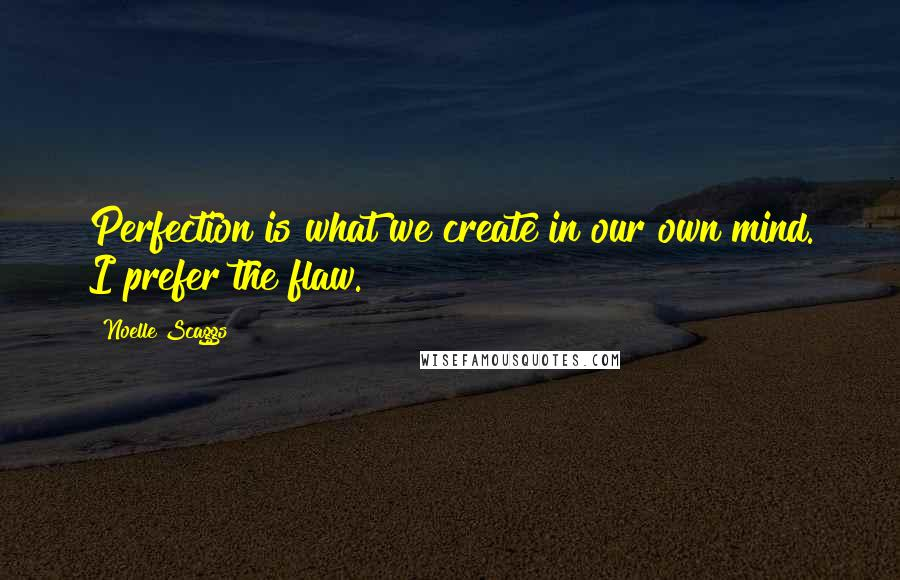 Noelle Scaggs quotes: Perfection is what we create in our own mind. I prefer the flaw.