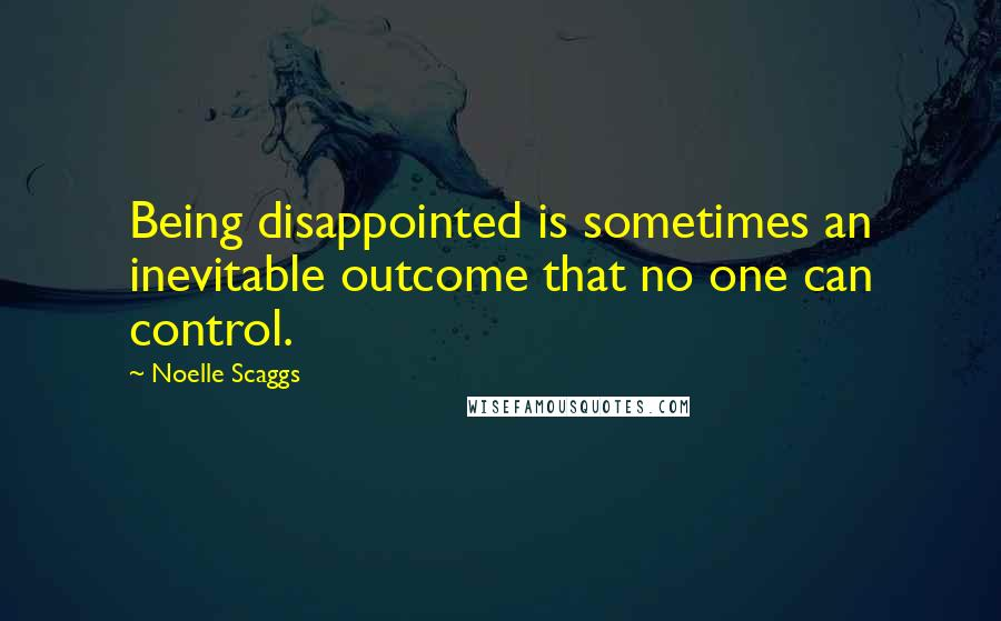 Noelle Scaggs quotes: Being disappointed is sometimes an inevitable outcome that no one can control.