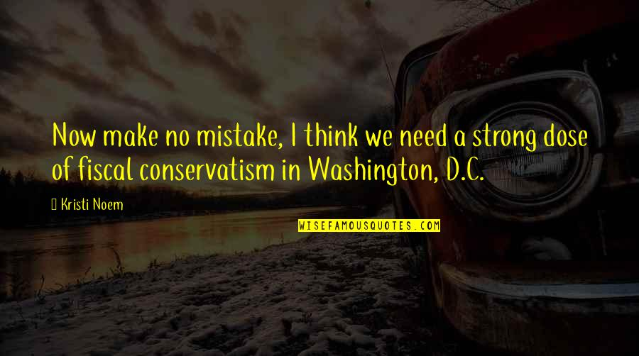 Noem Quotes By Kristi Noem: Now make no mistake, I think we need