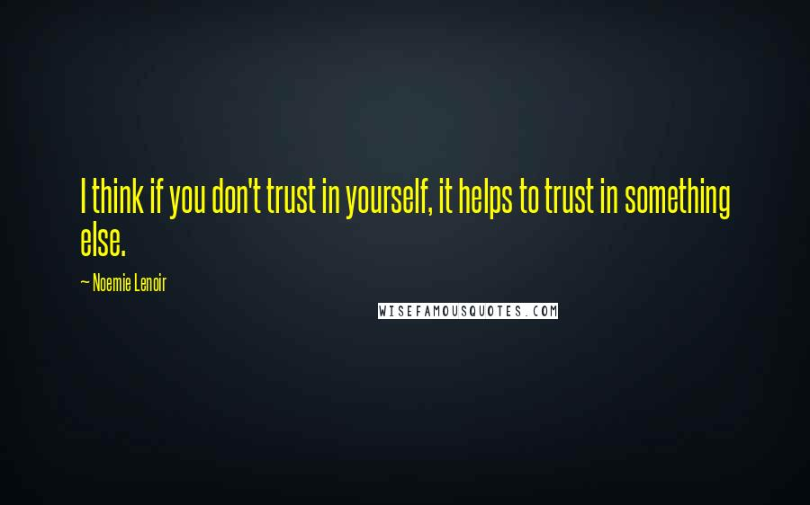 Noemie Lenoir quotes: I think if you don't trust in yourself, it helps to trust in something else.