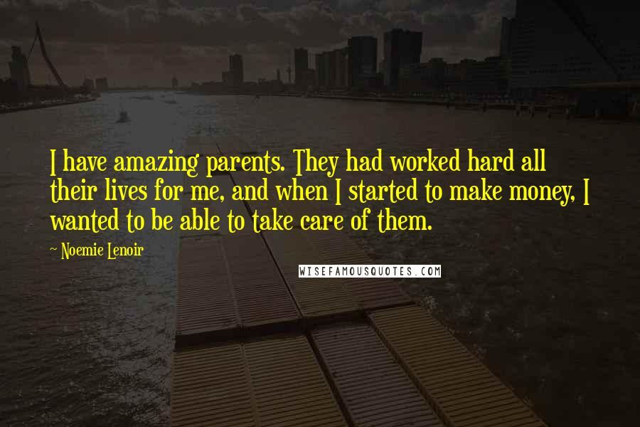 Noemie Lenoir quotes: I have amazing parents. They had worked hard all their lives for me, and when I started to make money, I wanted to be able to take care of them.