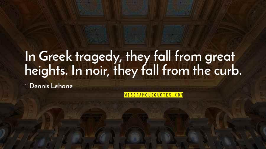 Noir's Quotes By Dennis Lehane: In Greek tragedy, they fall from great heights.