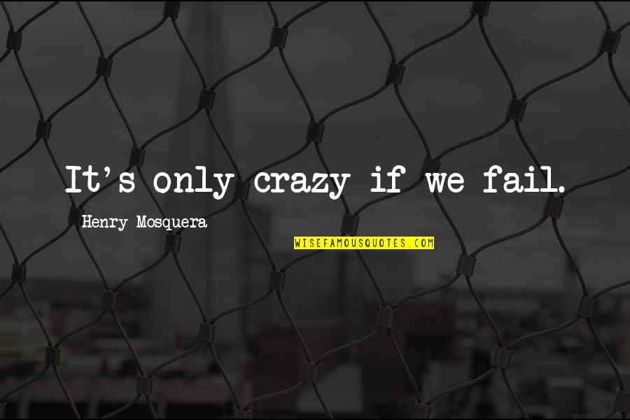 Noir's Quotes By Henry Mosquera: It's only crazy if we fail.