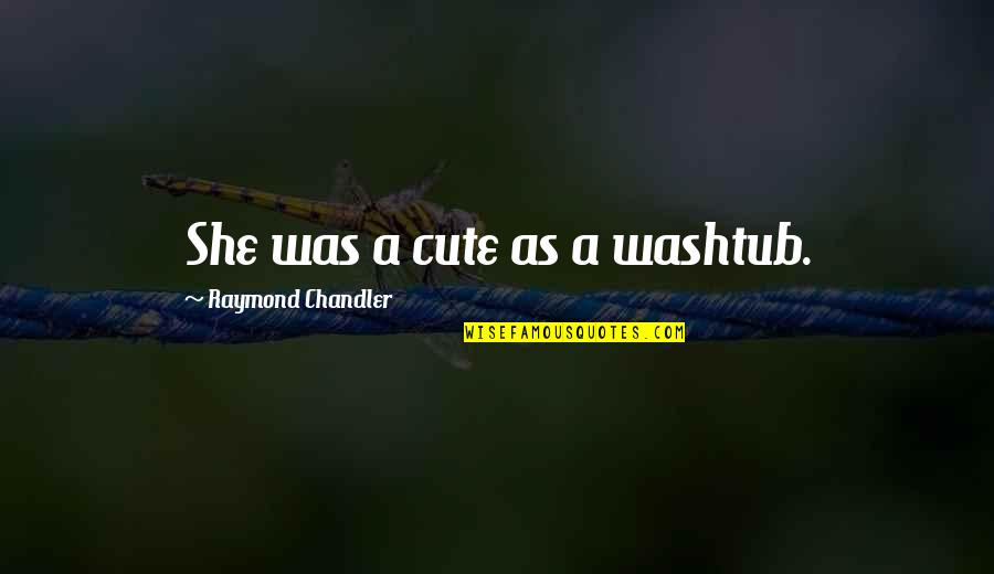 Noir's Quotes By Raymond Chandler: She was a cute as a washtub.
