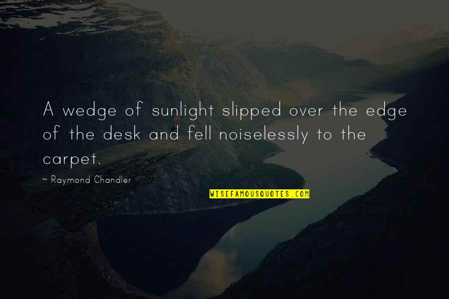 Noir's Quotes By Raymond Chandler: A wedge of sunlight slipped over the edge