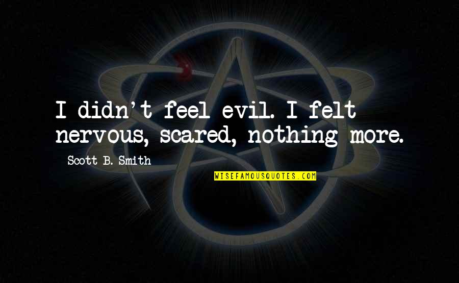 Noir's Quotes By Scott B. Smith: I didn't feel evil. I felt nervous, scared,