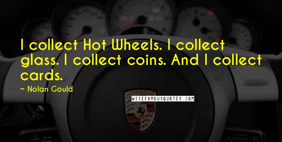 Nolan Gould quotes: I collect Hot Wheels. I collect glass. I collect coins. And I collect cards.