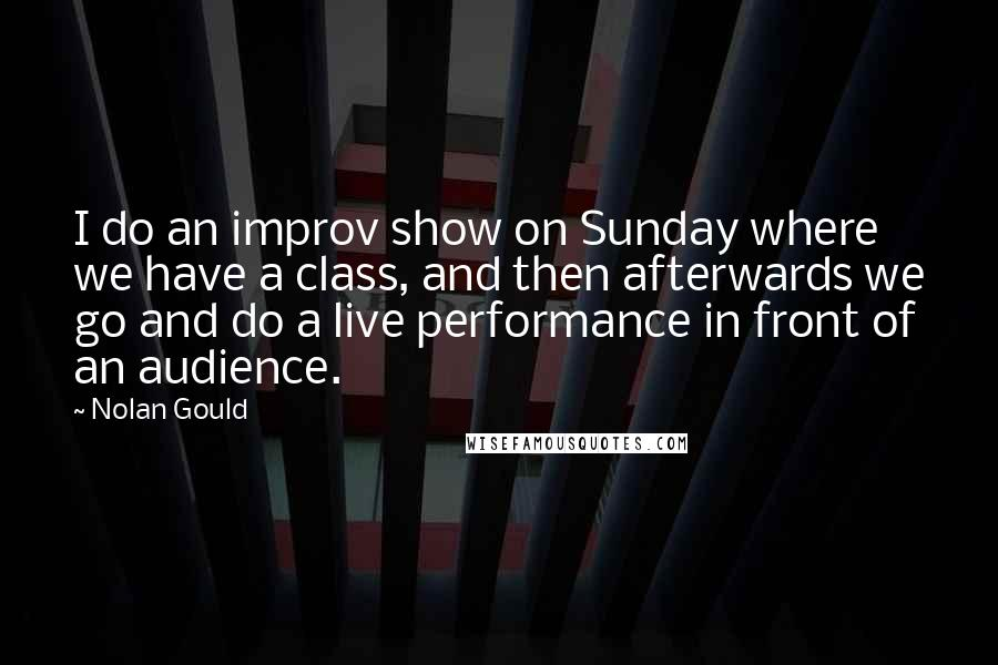 Nolan Gould quotes: I do an improv show on Sunday where we have a class, and then afterwards we go and do a live performance in front of an audience.