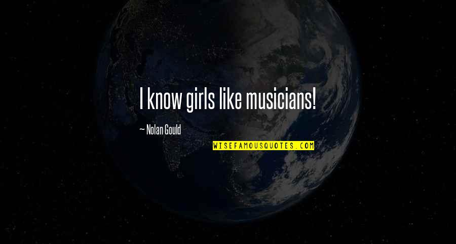 Nolan Gould Quotes By Nolan Gould: I know girls like musicians!