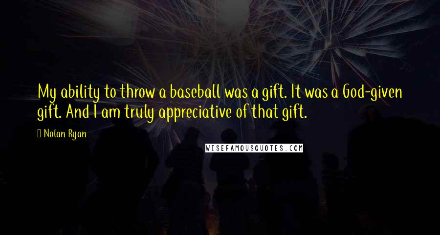 Nolan Ryan quotes: My ability to throw a baseball was a gift. It was a God-given gift. And I am truly appreciative of that gift.