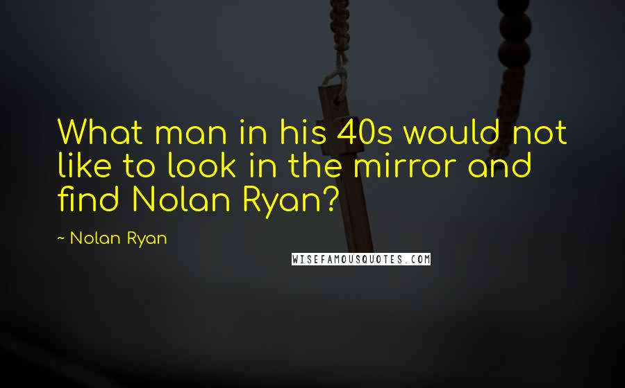 Nolan Ryan quotes: What man in his 40s would not like to look in the mirror and find Nolan Ryan?