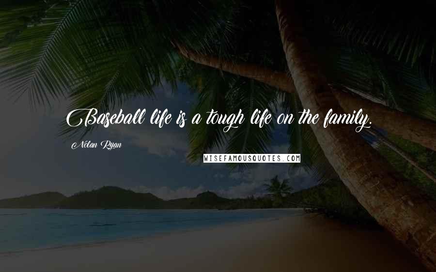 Nolan Ryan quotes: Baseball life is a tough life on the family.