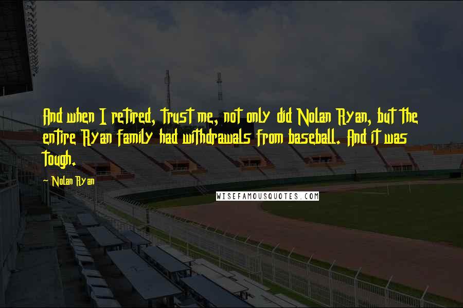 Nolan Ryan quotes: And when I retired, trust me, not only did Nolan Ryan, but the entire Ryan family had withdrawals from baseball. And it was tough.