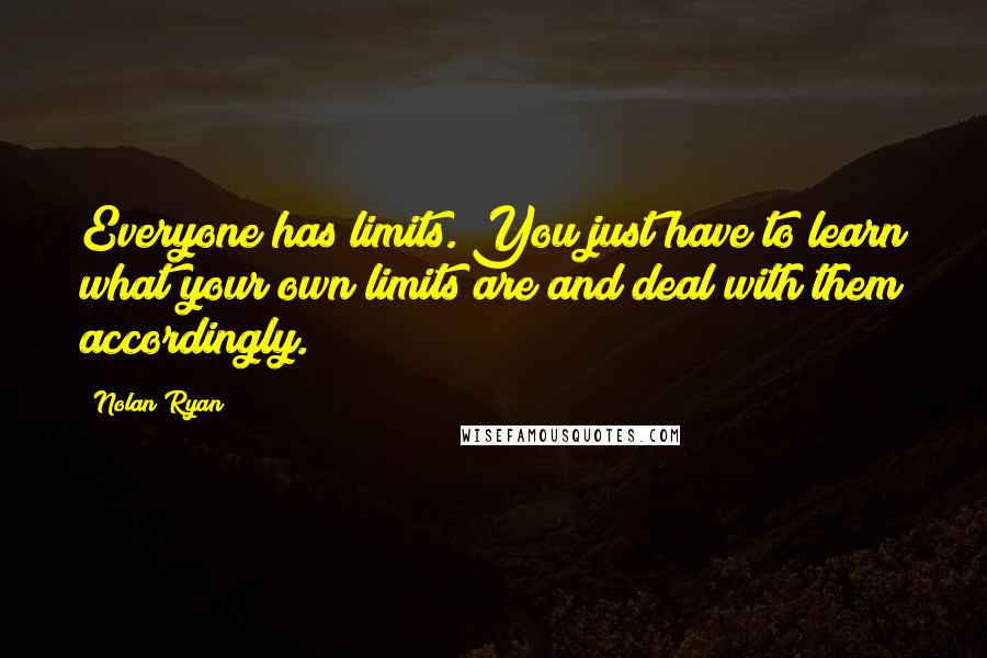 Nolan Ryan quotes: Everyone has limits. You just have to learn what your own limits are and deal with them accordingly.