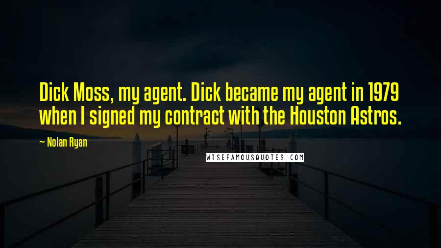 Nolan Ryan quotes: Dick Moss, my agent. Dick became my agent in 1979 when I signed my contract with the Houston Astros.