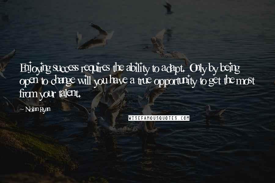 Nolan Ryan quotes: Enjoying success requires the ability to adapt. Only by being open to change will you have a true opportunity to get the most from your talent.