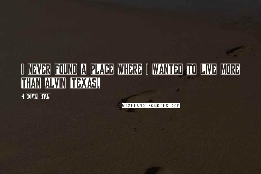 Nolan Ryan quotes: I never found a place where I wanted to live more than Alvin (Texas).