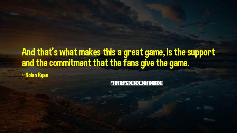 Nolan Ryan quotes: And that's what makes this a great game, is the support and the commitment that the fans give the game.