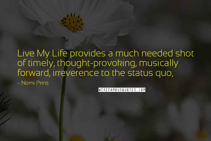Nomi Prins quotes: Live My Life provides a much needed shot of timely, thought-provoking, musically forward, irreverence to the status quo,