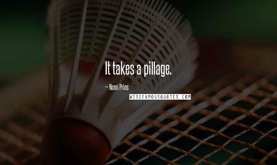 Nomi Prins quotes: It takes a pillage.