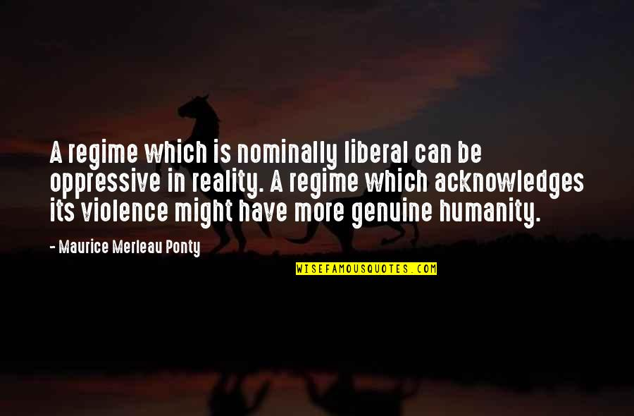 Nominally Quotes By Maurice Merleau Ponty: A regime which is nominally liberal can be