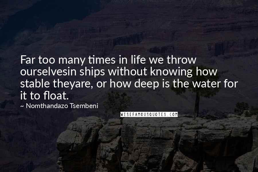 Nomthandazo Tsembeni quotes: Far too many times in life we throw ourselvesin ships without knowing how stable theyare, or how deep is the water for it to float.