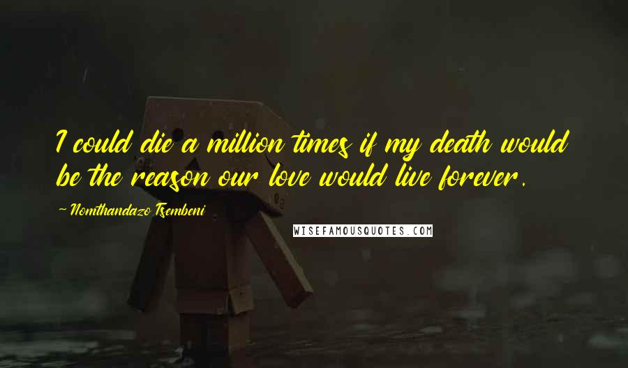 Nomthandazo Tsembeni quotes: I could die a million times if my death would be the reason our love would live forever.