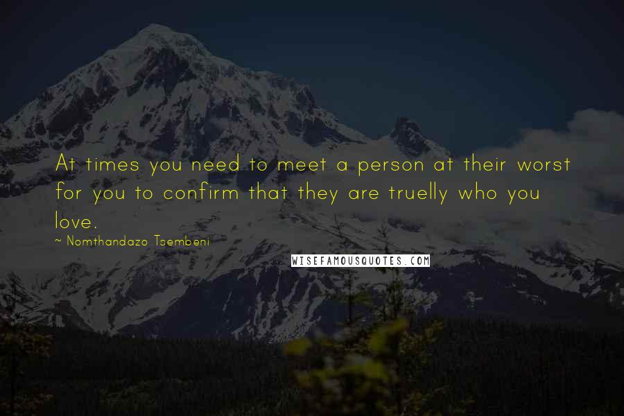Nomthandazo Tsembeni quotes: At times you need to meet a person at their worst for you to confirm that they are truelly who you love.