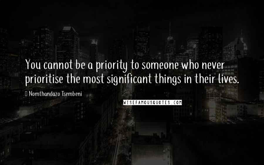 Nomthandazo Tsembeni quotes: You cannot be a priority to someone who never prioritise the most significant things in their lives.