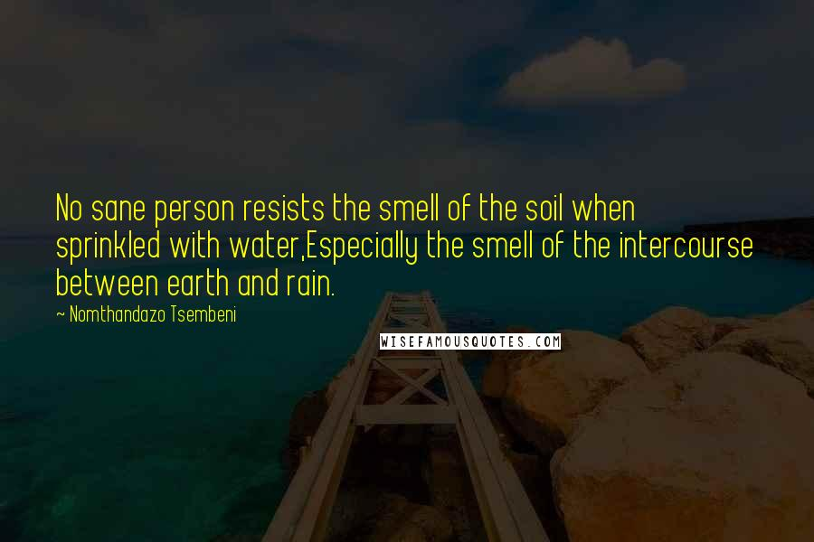 Nomthandazo Tsembeni quotes: No sane person resists the smell of the soil when sprinkled with water,Especially the smell of the intercourse between earth and rain.