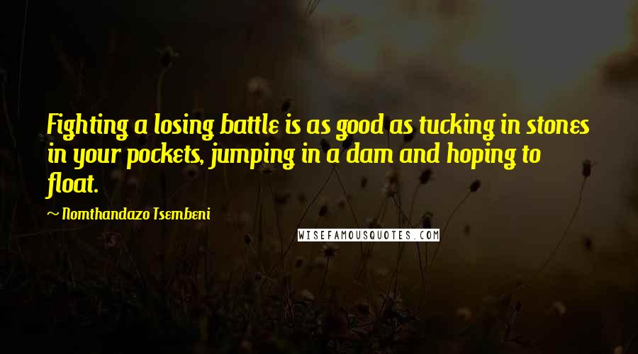 Nomthandazo Tsembeni quotes: Fighting a losing battle is as good as tucking in stones in your pockets, jumping in a dam and hoping to float.
