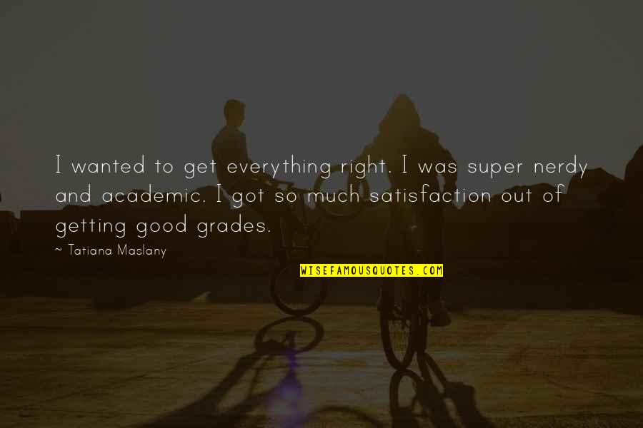 Non Academic Quotes By Tatiana Maslany: I wanted to get everything right. I was