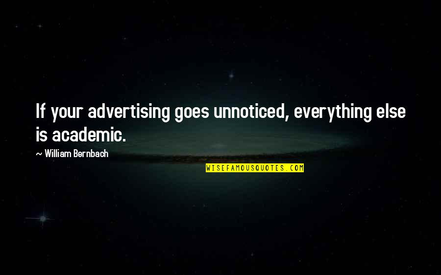 Non Academic Quotes By William Bernbach: If your advertising goes unnoticed, everything else is