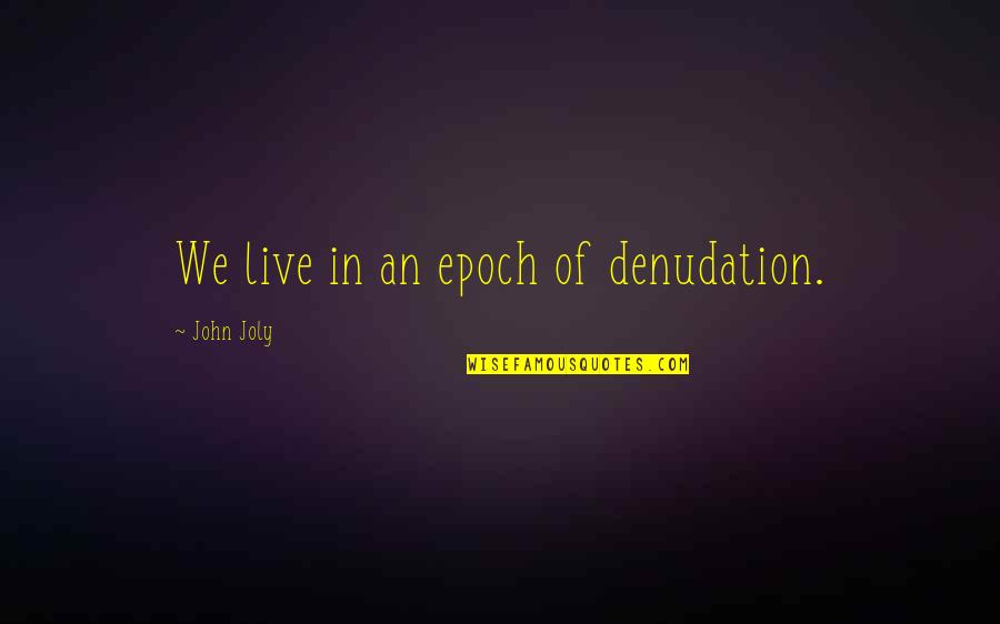 Non Cheesy Mothers Day Quotes By John Joly: We live in an epoch of denudation.
