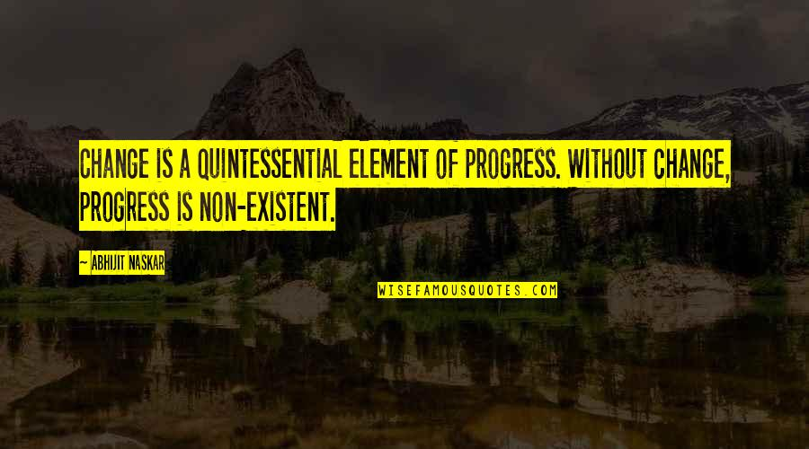 Non Existent Quotes By Abhijit Naskar: Change is a quintessential element of progress. Without