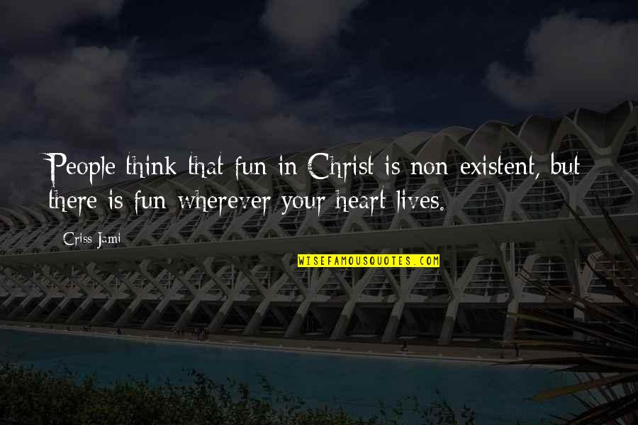 Non Existent Quotes By Criss Jami: People think that fun in Christ is non-existent,