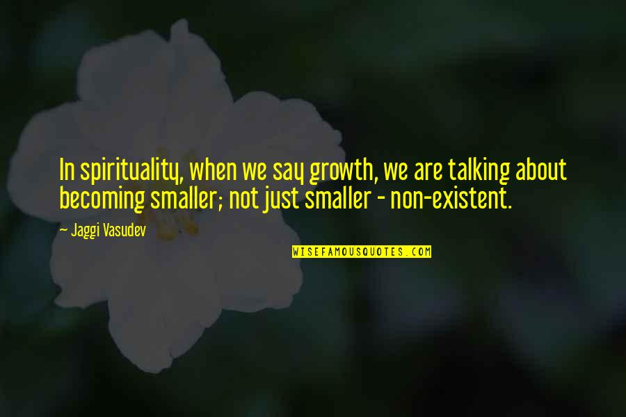 Non Existent Quotes By Jaggi Vasudev: In spirituality, when we say growth, we are