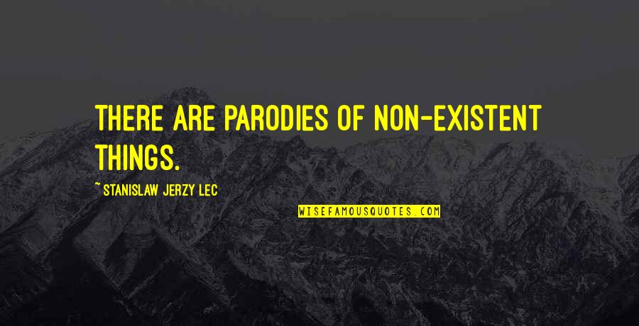 Non Existent Quotes By Stanislaw Jerzy Lec: There are parodies of non-existent things.
