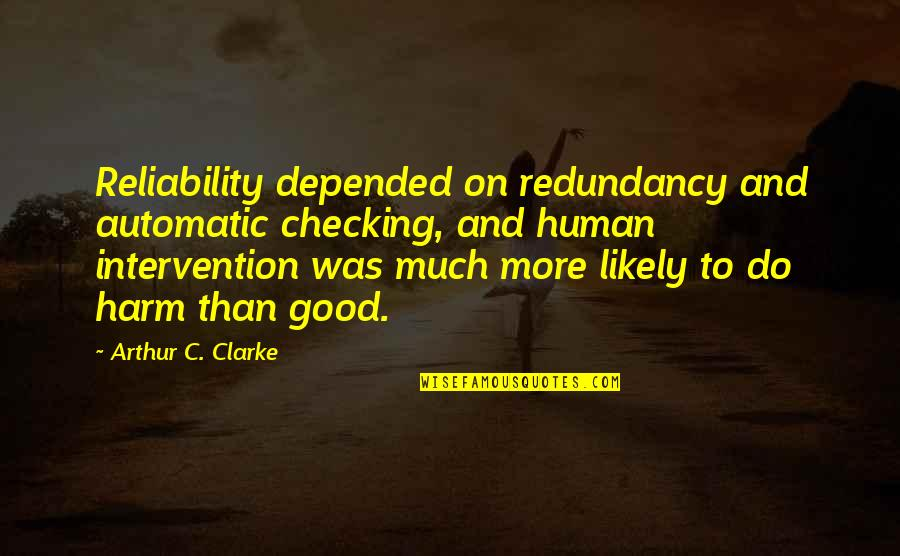 Non Intervention Quotes By Arthur C. Clarke: Reliability depended on redundancy and automatic checking, and