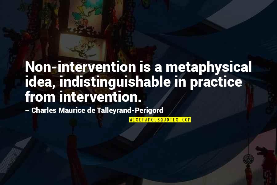 Non Intervention Quotes By Charles Maurice De Talleyrand-Perigord: Non-intervention is a metaphysical idea, indistinguishable in practice