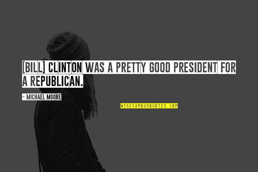 Non Intervention Quotes By Michael Moore: [Bill] Clinton was a pretty good president for