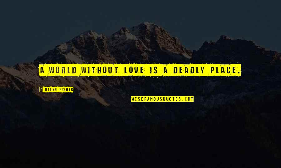 Non Love Valentines Day Quotes By Helen Fisher: A world without love is a deadly place.