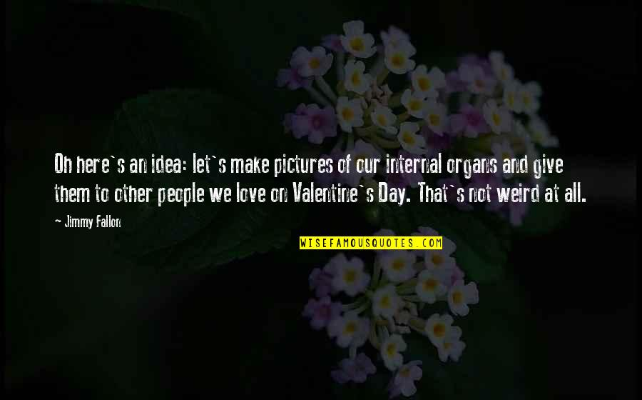 Non Love Valentines Day Quotes By Jimmy Fallon: Oh here's an idea: let's make pictures of